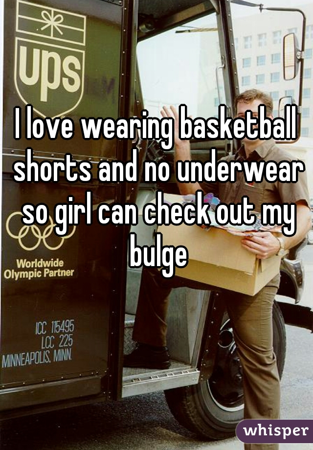 I love wearing basketball shorts and no underwear so girl can check out my bulge