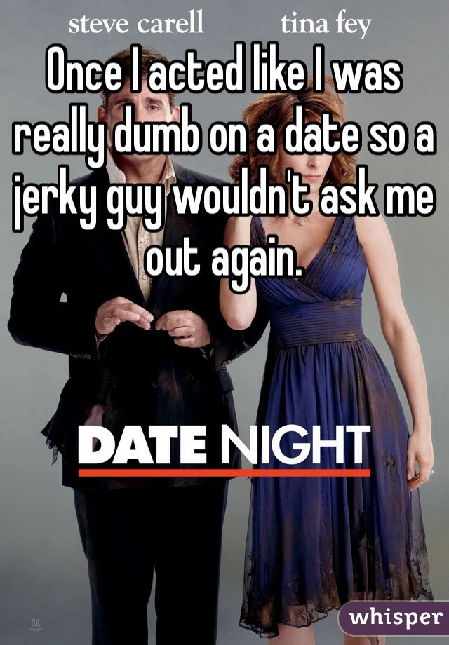 Once I acted like I was really dumb on a date so a jerky guy wouldn't ask me out again.