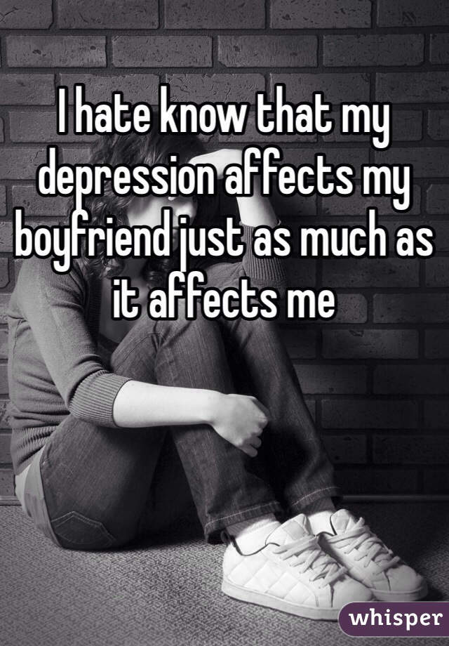 I hate know that my depression affects my boyfriend just as much as it affects me