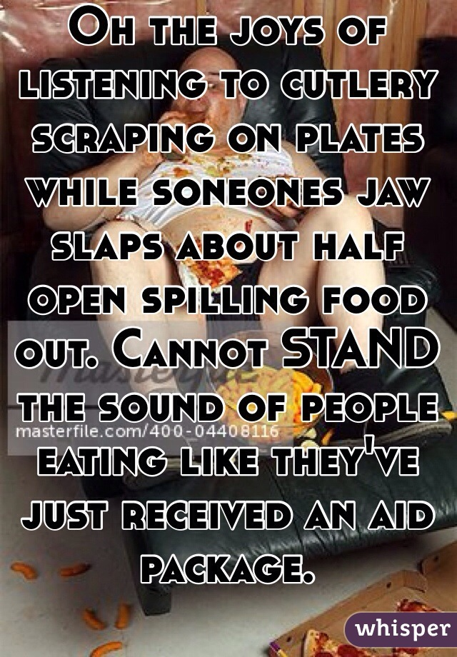 Oh the joys of listening to cutlery scraping on plates while soneones jaw slaps about half open spilling food out. Cannot STAND the sound of people eating like they've just received an aid package.