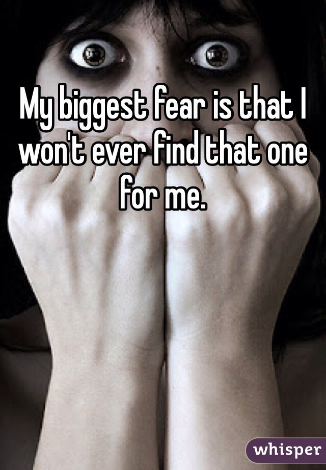 My biggest fear is that I won't ever find that one for me.