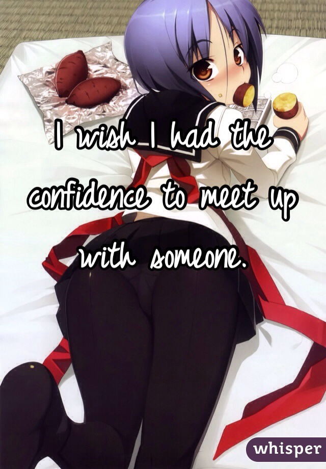 I wish I had the confidence to meet up with someone.