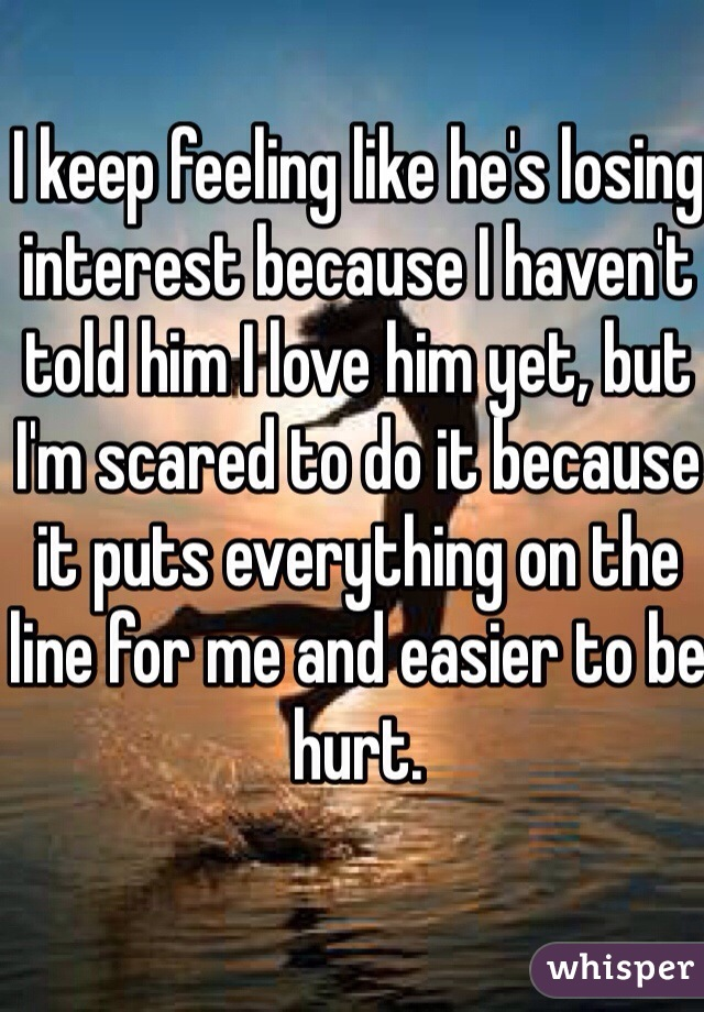 I keep feeling like he's losing interest because I haven't told him I love him yet, but I'm scared to do it because it puts everything on the line for me and easier to be hurt.