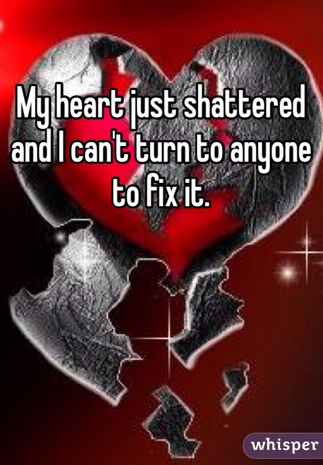 My heart just shattered and I can't turn to anyone to fix it.