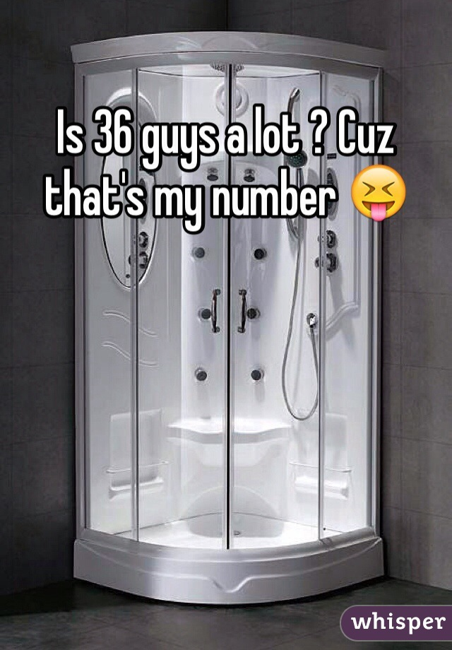 Is 36 guys a lot ? Cuz that's my number 😝