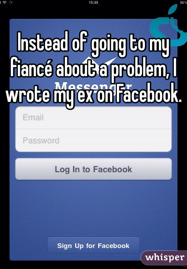 Instead of going to my fiancé about a problem, I wrote my ex on Facebook.