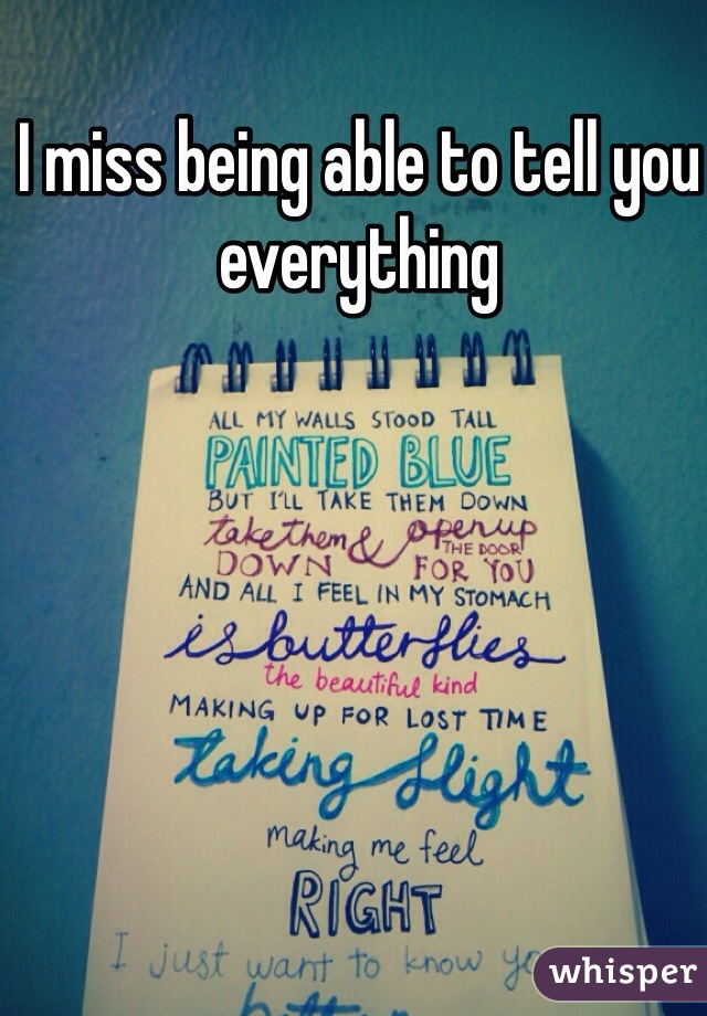 I miss being able to tell you everything