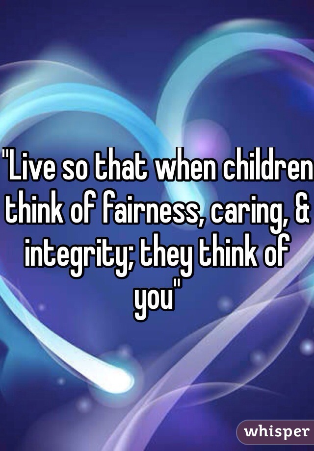 """Live so that when children think of fairness, caring, & integrity; they think of you"""