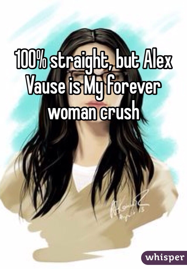 100% straight, but Alex Vause is My forever woman crush