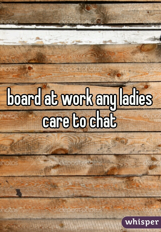 board at work any ladies care to chat