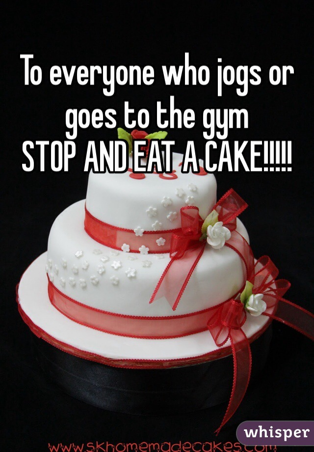 To everyone who jogs or goes to the gym  STOP AND EAT A CAKE!!!!!
