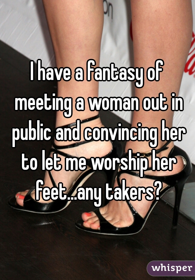 I have a fantasy of meeting a woman out in public and convincing her to let me worship her feet...any takers?