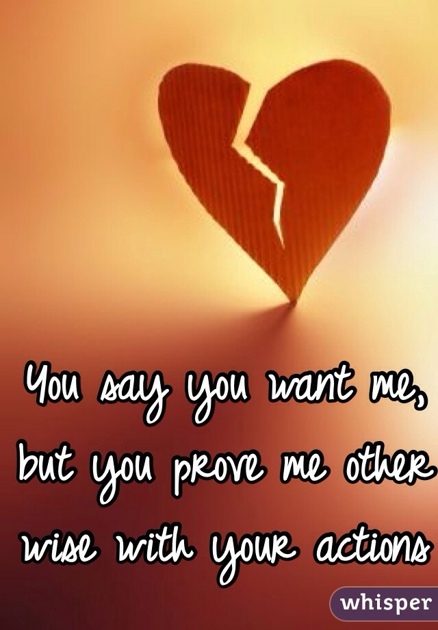 You say you want me, but you prove me other wise with your actions