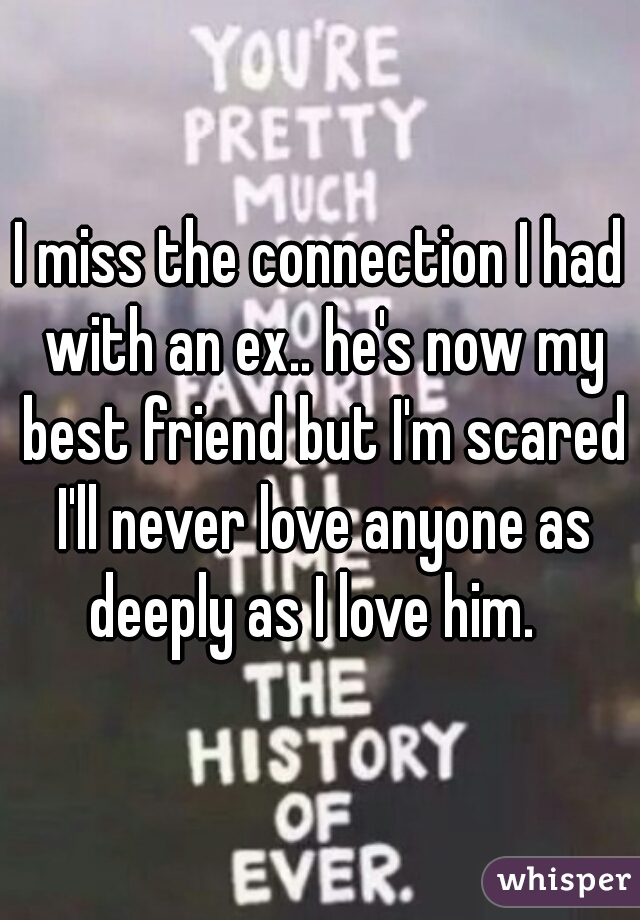 I miss the connection I had with an ex.. he's now my best friend but I'm scared I'll never love anyone as deeply as I love him.