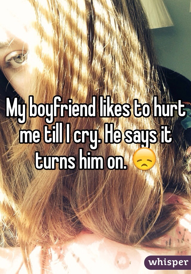 My boyfriend likes to hurt me till I cry. He says it turns him on. 😞