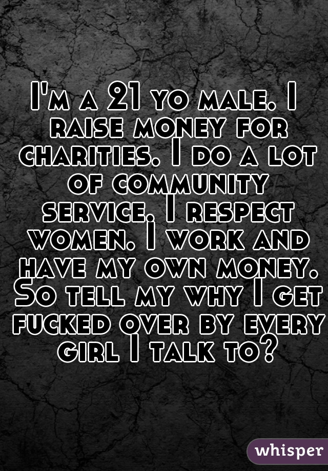 I'm a 21 yo male. I raise money for charities. I do a lot of community service. I respect women. I work and have my own money. So tell my why I get fucked over by every girl I talk to?