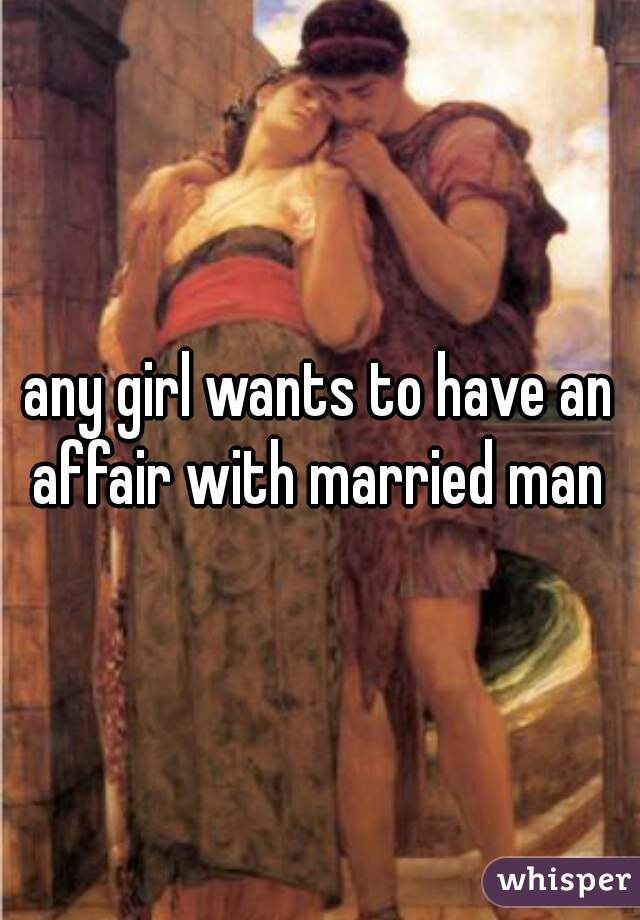 any girl wants to have an affair with married man