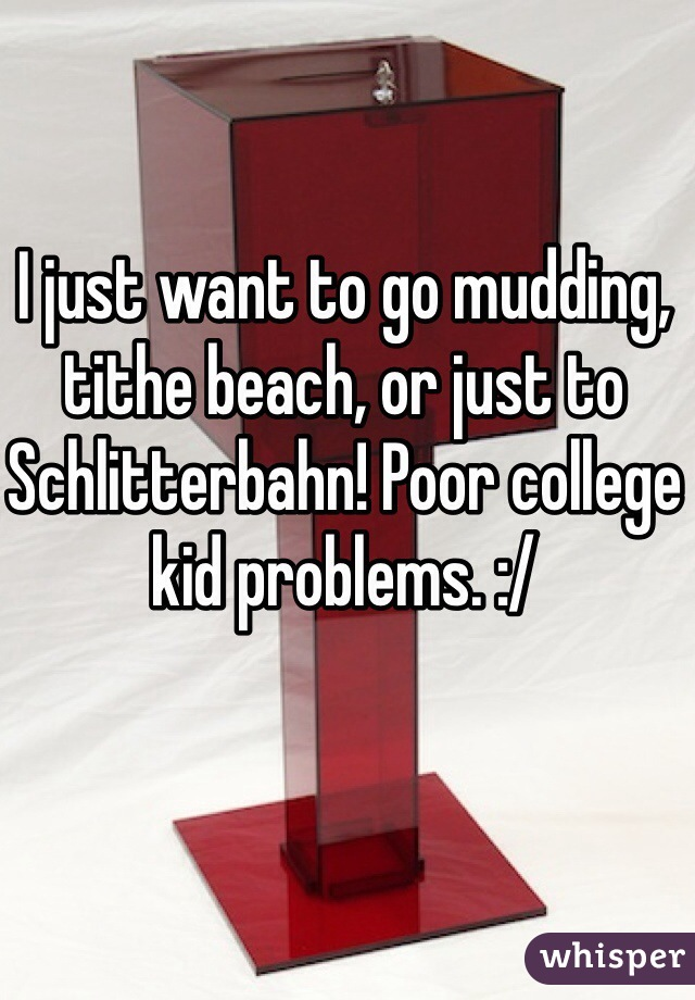 I just want to go mudding, tithe beach, or just to Schlitterbahn! Poor college kid problems. :/