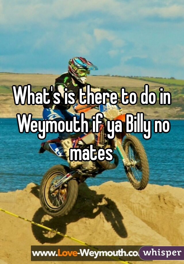 What's is there to do in Weymouth if ya Billy no mates