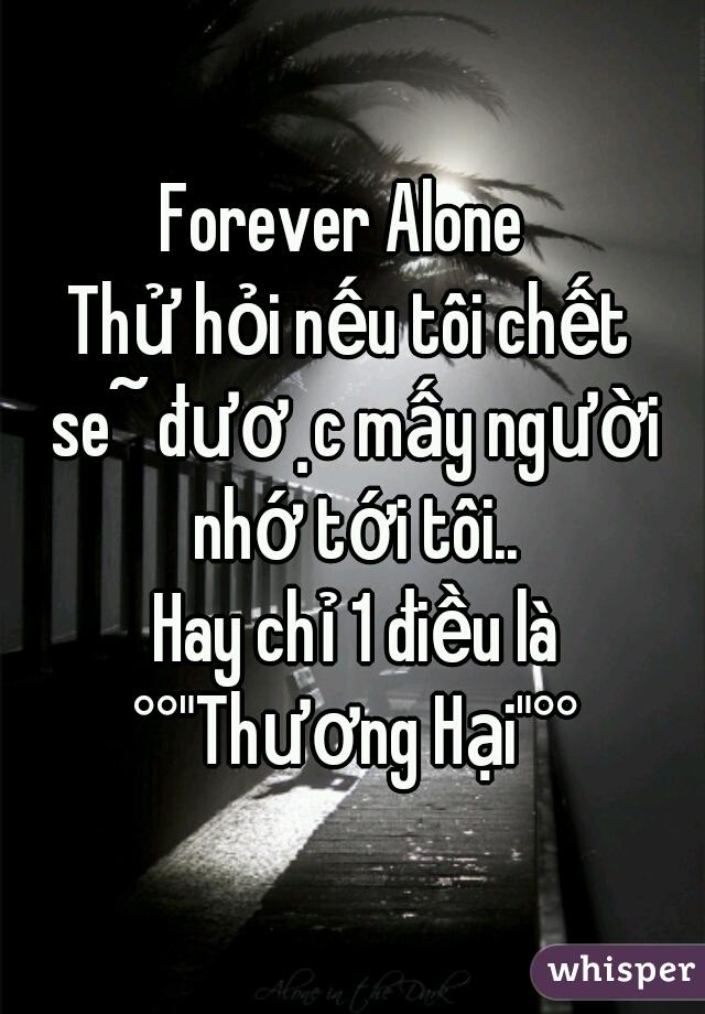 """Forever Alone  Thử hỏi nếu tôi chết sẽ được mấy người nhớ tới tôi..  Hay chỉ 1 điều là °°""""Thương Hại""""°°"""