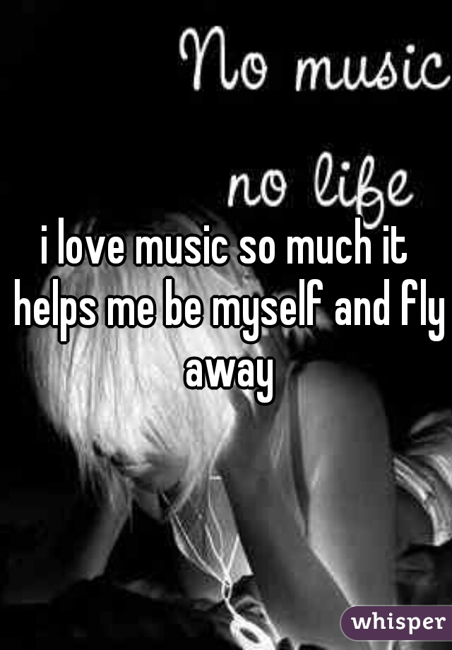 i love music so much it helps me be myself and fly away