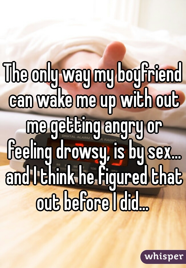The only way my boyfriend can wake me up with out me getting angry or feeling drowsy, is by sex... and I think he figured that out before I did...