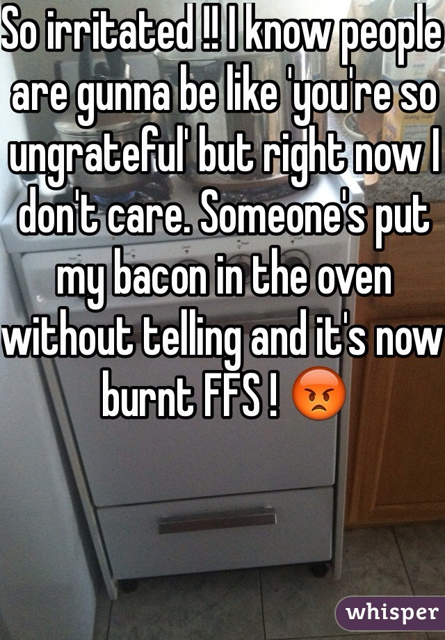 So irritated !! I know people are gunna be like 'you're so ungrateful' but right now I don't care. Someone's put my bacon in the oven without telling and it's now burnt FFS ! 😡
