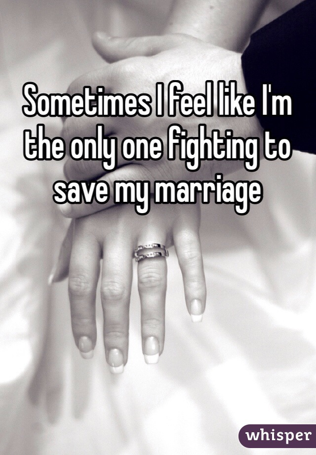 Sometimes I feel like I'm the only one fighting to save my marriage