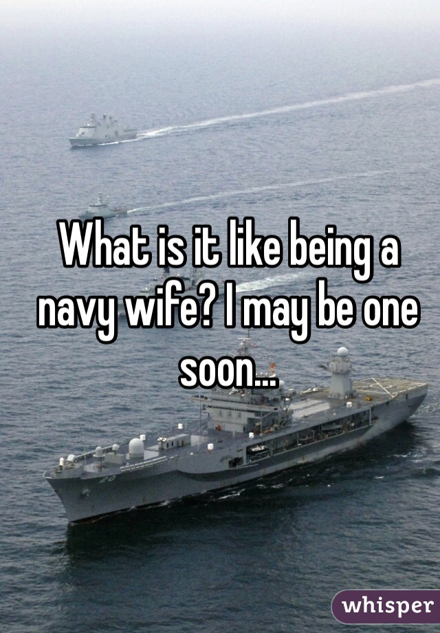 What is it like being a navy wife? I may be one soon...