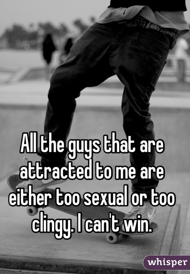 All the guys that are attracted to me are either too sexual or too clingy. I can't win.