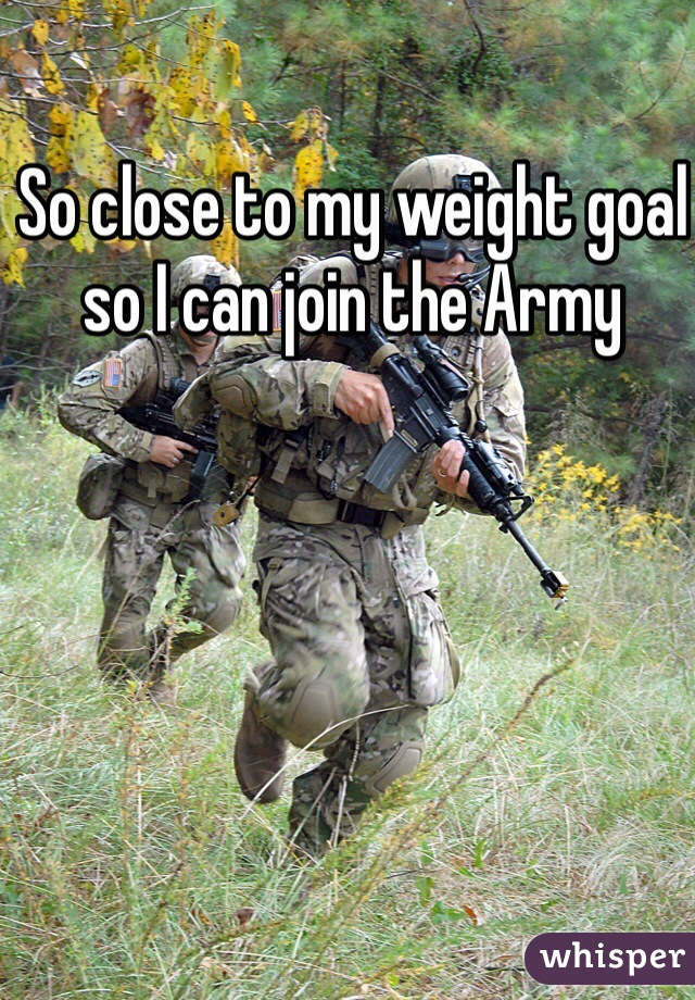 So close to my weight goal so I can join the Army