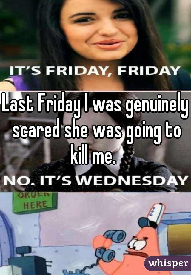 Last Friday I was genuinely scared she was going to kill me.