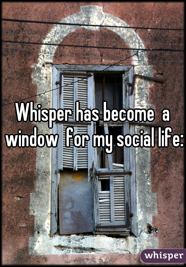 Whisper has become  a window  for my social life:}