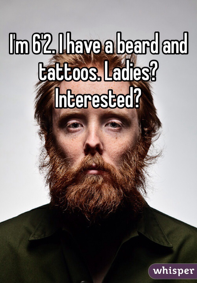 I'm 6'2. I have a beard and tattoos. Ladies? Interested?