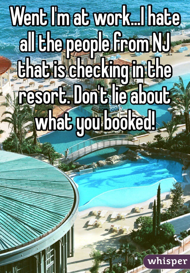 Went I'm at work...I hate all the people from NJ that is checking in the resort. Don't lie about what you booked!