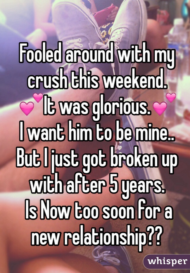 Fooled around with my crush this weekend.  💕It was glorious.💕 I want him to be mine.. But I just got broken up with after 5 years.  Is Now too soon for a  new relationship??
