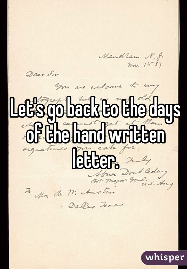 Let's go back to the days of the hand written letter.