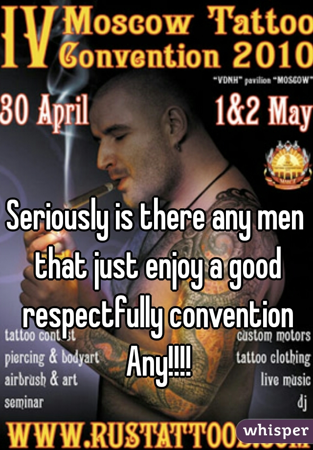 Seriously is there any men that just enjoy a good respectfully convention Any!!!!