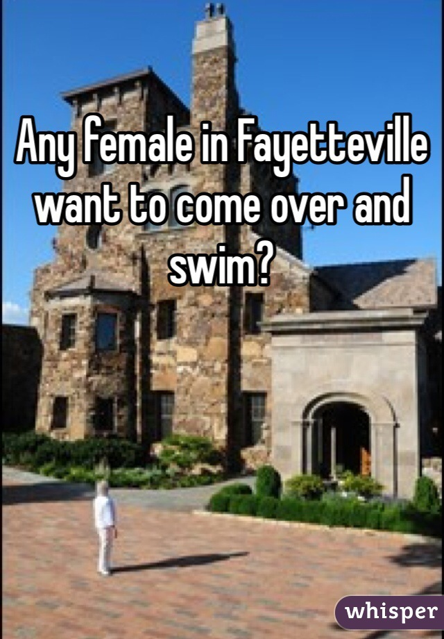 Any female in Fayetteville want to come over and swim?