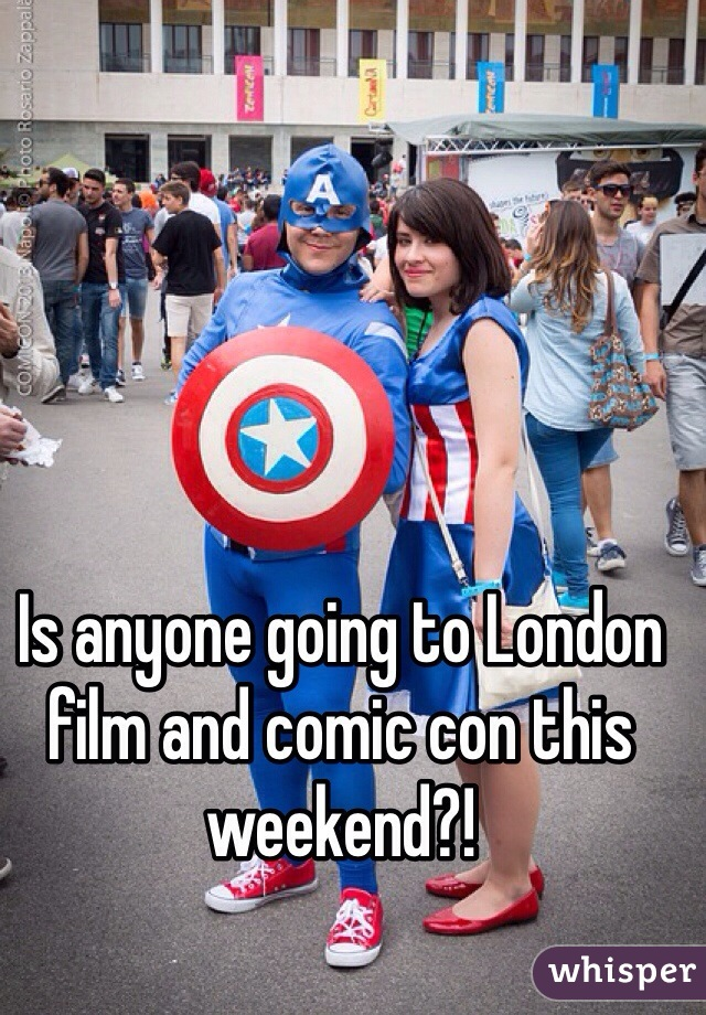 Is anyone going to London film and comic con this weekend?!