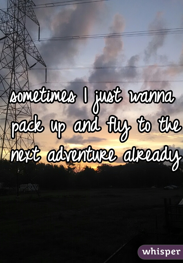 sometimes I just wanna pack up and fly to the next adventure already