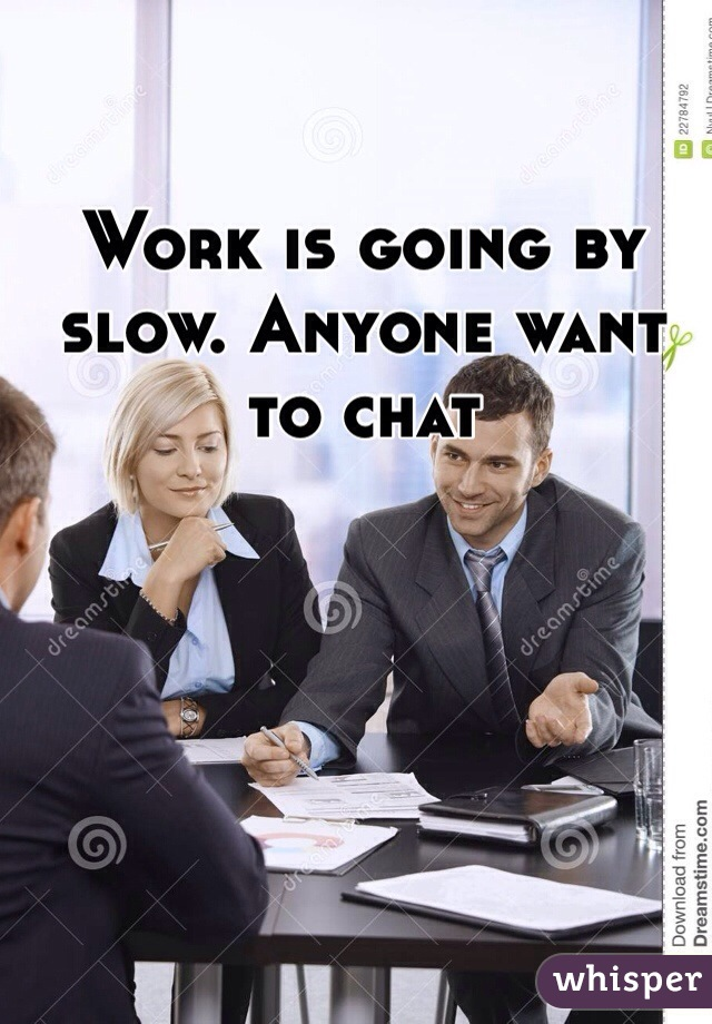 Work is going by slow. Anyone want to chat
