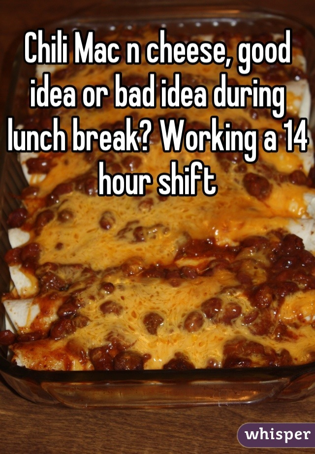 Chili Mac n cheese, good idea or bad idea during lunch break? Working a 14 hour shift