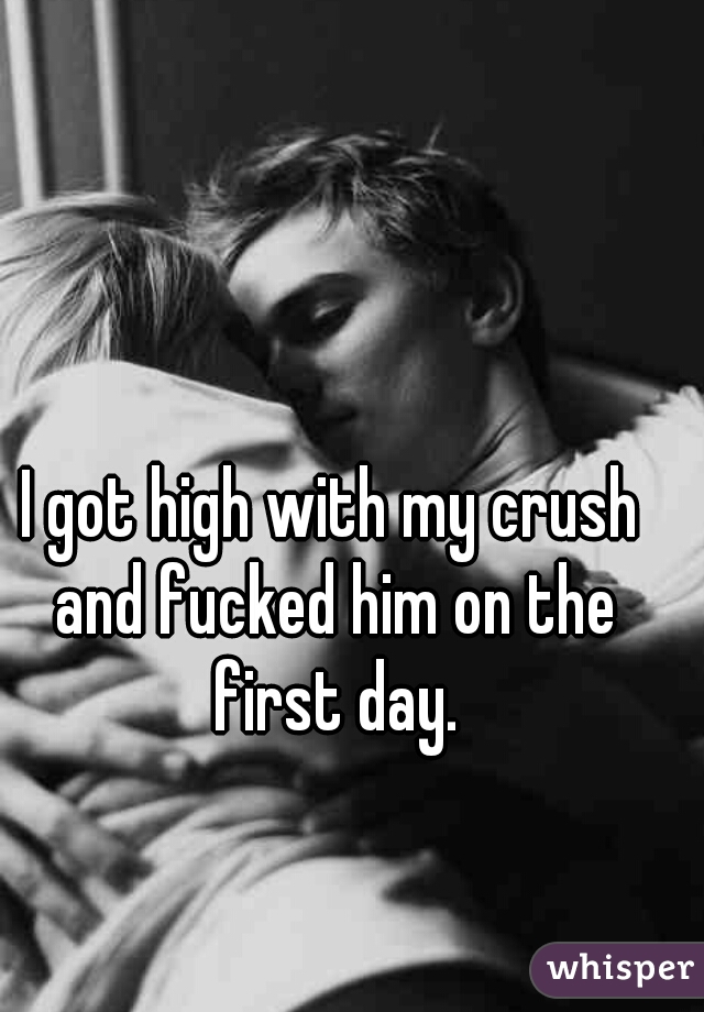 I got high with my crush and fucked him on the first day.