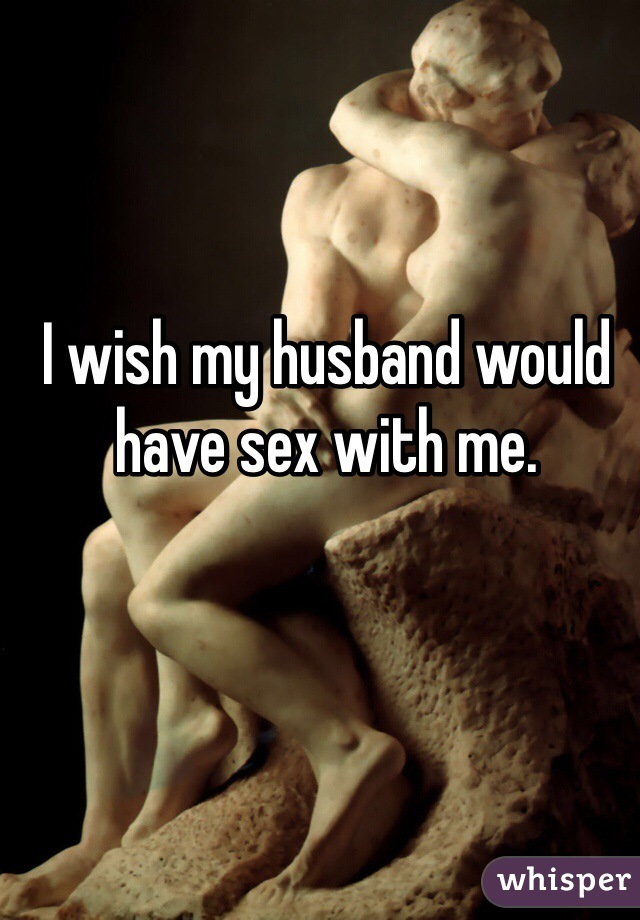 I wish my husband would have sex with me.