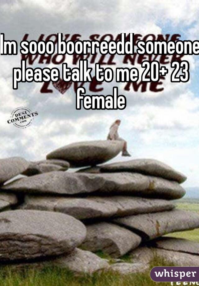 Im sooo boorreedd someone please talk to me 20+ 23 female