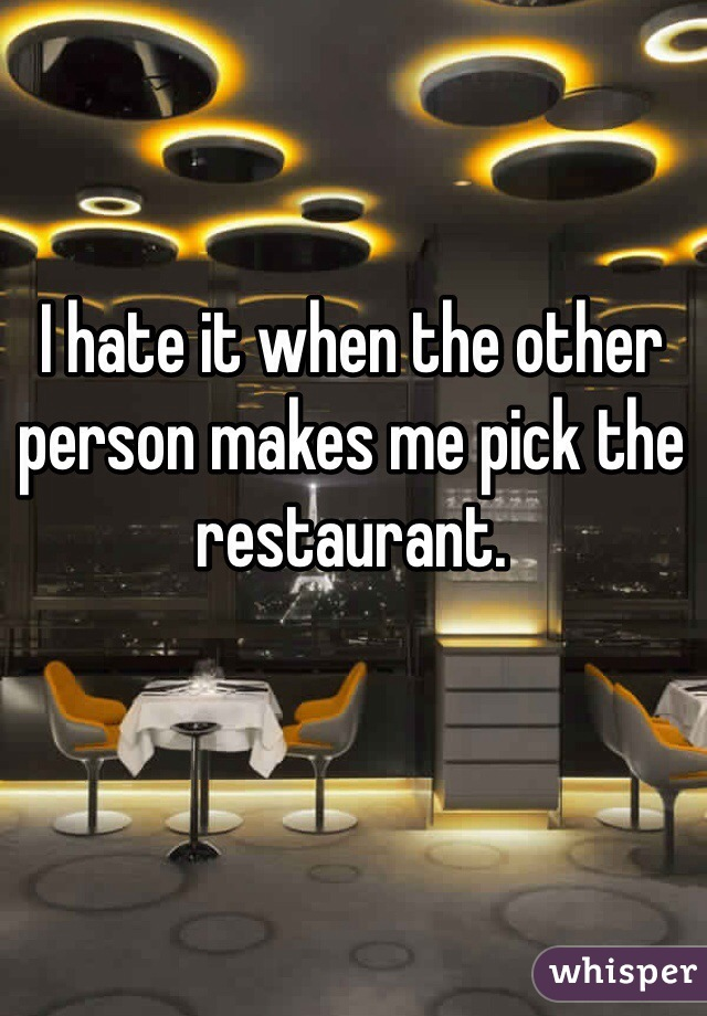 I hate it when the other person makes me pick the restaurant.