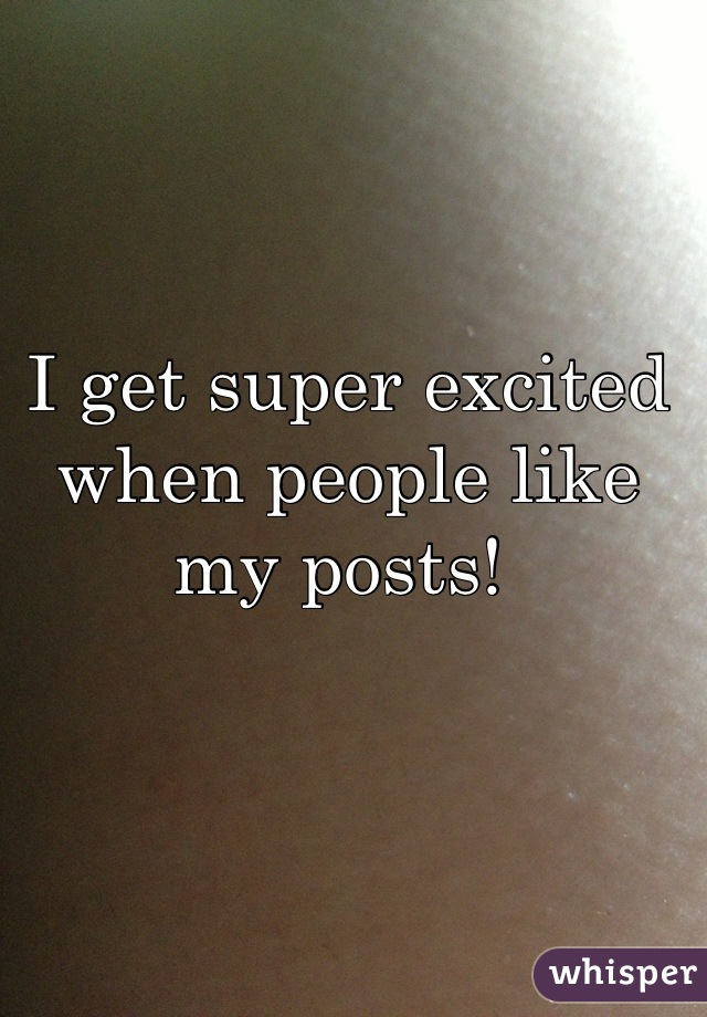 I get super excited when people like my posts!