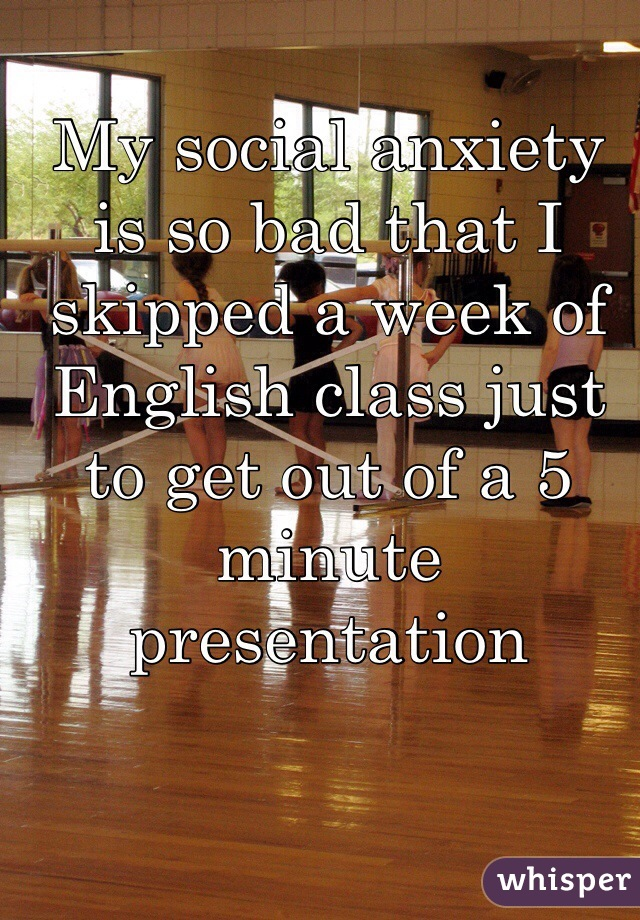My social anxiety is so bad that I skipped a week of English class just to get out of a 5 minute presentation