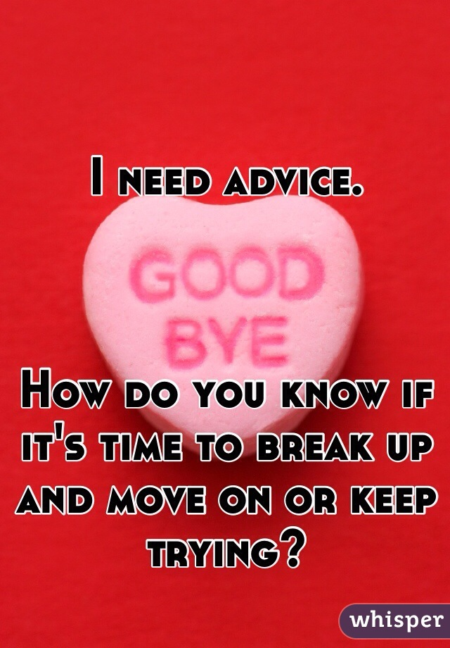 I need advice.     How do you know if it's time to break up and move on or keep trying?